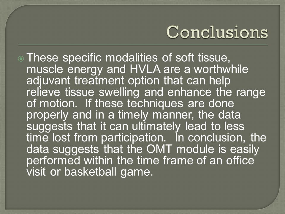  These specific modalities of soft tissue, muscle energy and HVLA are a worthwhile adjuvant treatment option that can help relieve tissue swelling and enhance the range of motion.