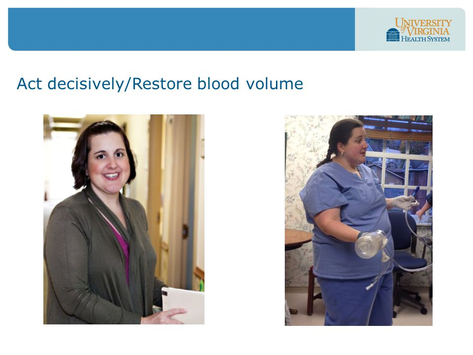 Act decisively/Restore blood volume