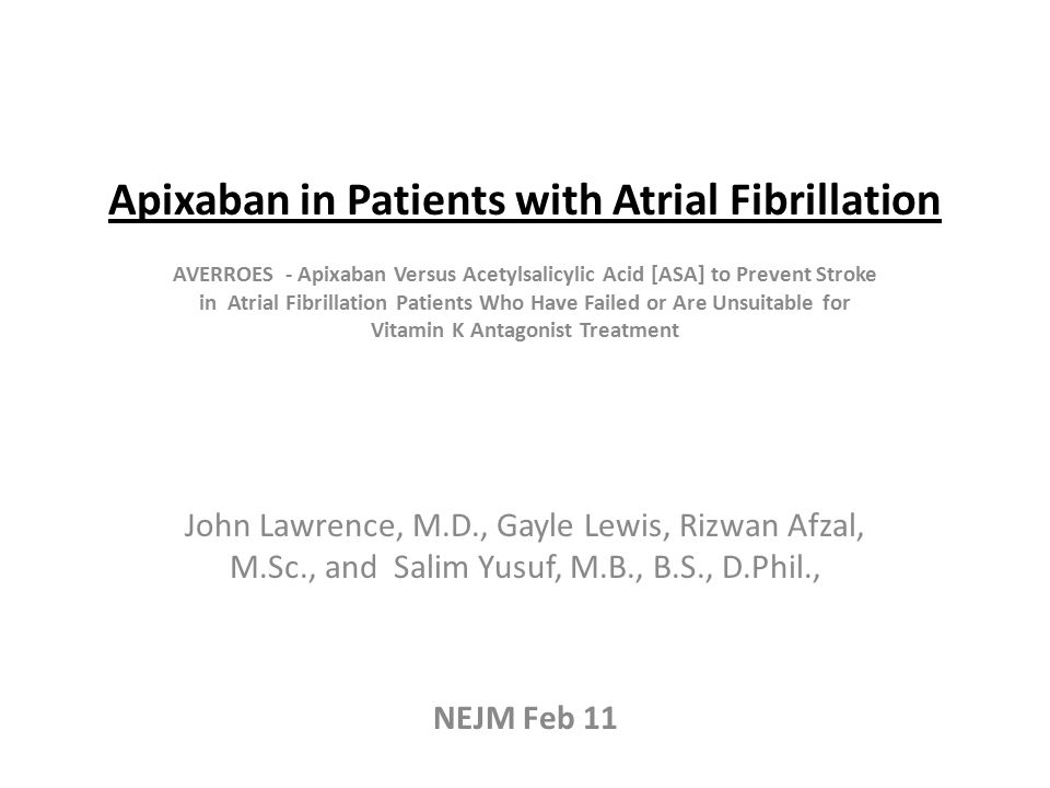 Apixaban in Patients with Atrial Fibrillation AVERROES - Apixaban Versus Acetylsalicylic Acid [ASA] to Prevent Stroke in Atrial Fibrillation Patients