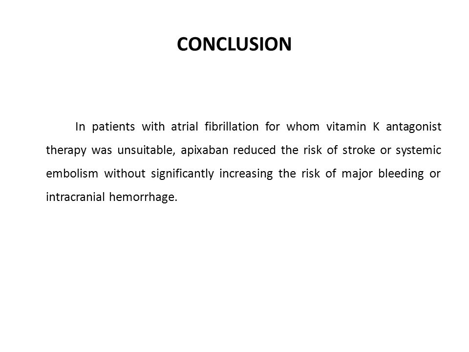 CONCLUSION In patients with atrial fibrillation for whom vitamin K antagonist therapy was unsuitable, apixaban reduced the risk of stroke or systemic