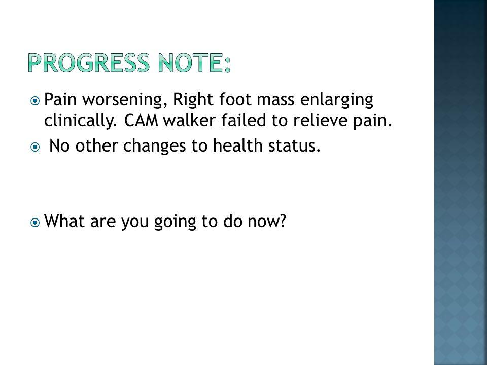  Pain worsening, Right foot mass enlarging clinically.