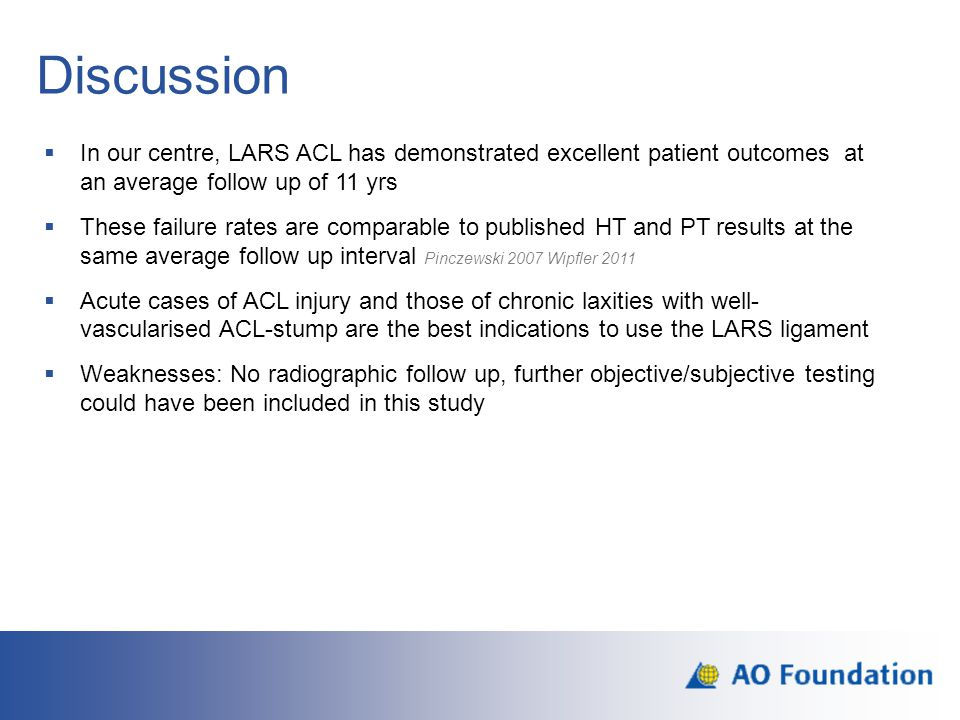 Discussion  In our centre, LARS ACL has demonstrated excellent patient outcomes at an average follow up of 11 yrs  These failure rates are comparabl