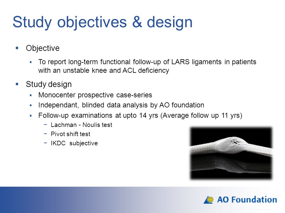 Study objectives & design  Objective  To report long-term functional follow-up of LARS ligaments in patients with an unstable knee and ACL deficienc