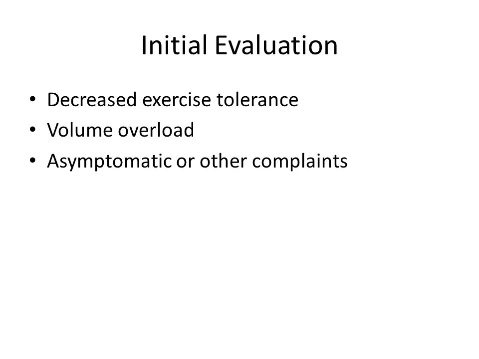 Initial Evaluation Decreased exercise tolerance Volume overload Asymptomatic or other complaints