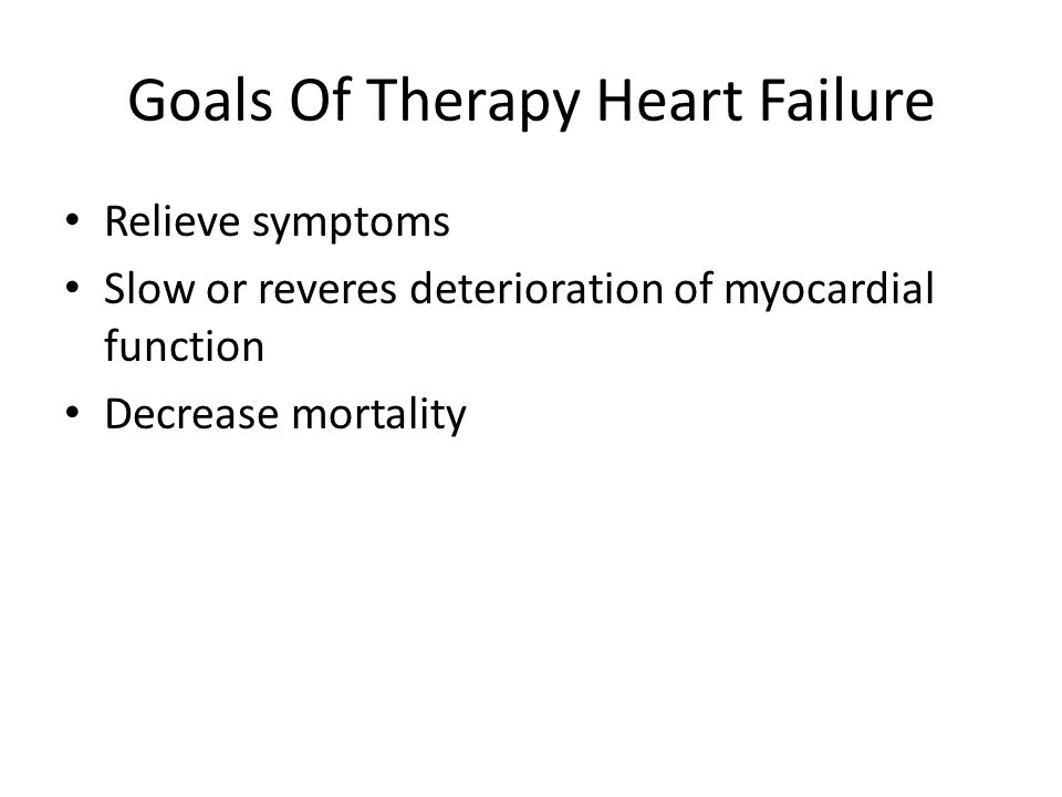 Goals Of Therapy Heart Failure Relieve symptoms Slow or reveres deterioration of myocardial function Decrease mortality