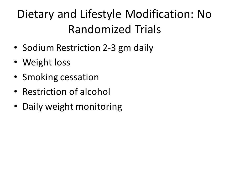 Dietary and Lifestyle Modification: No Randomized Trials Sodium Restriction 2-3 gm daily Weight loss Smoking cessation Restriction of alcohol Daily we