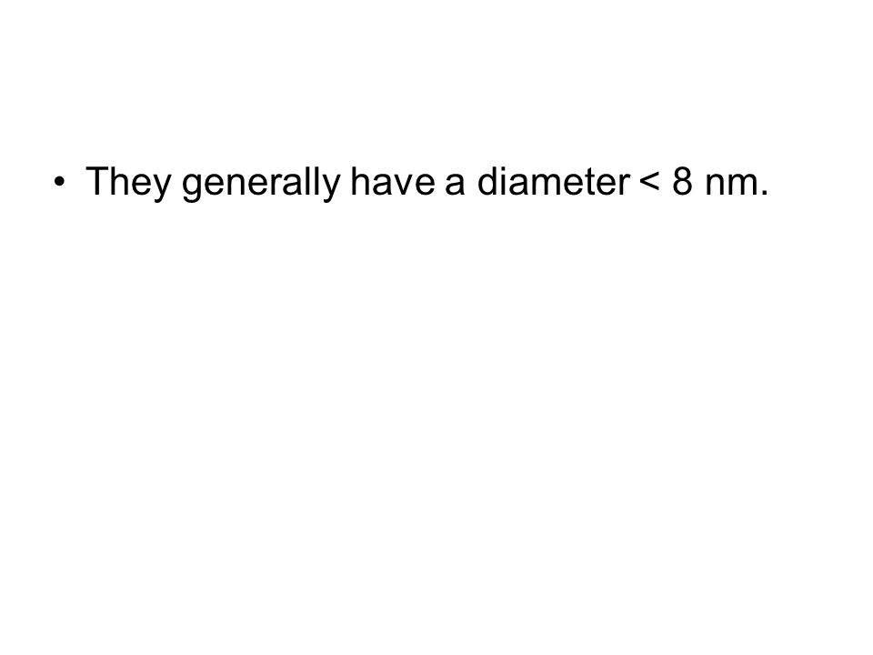 They generally have a diameter < 8 nm.