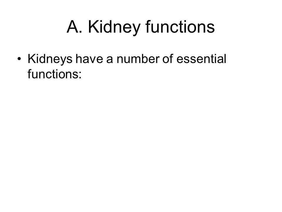A. Kidney functions Kidneys have a number of essential functions: