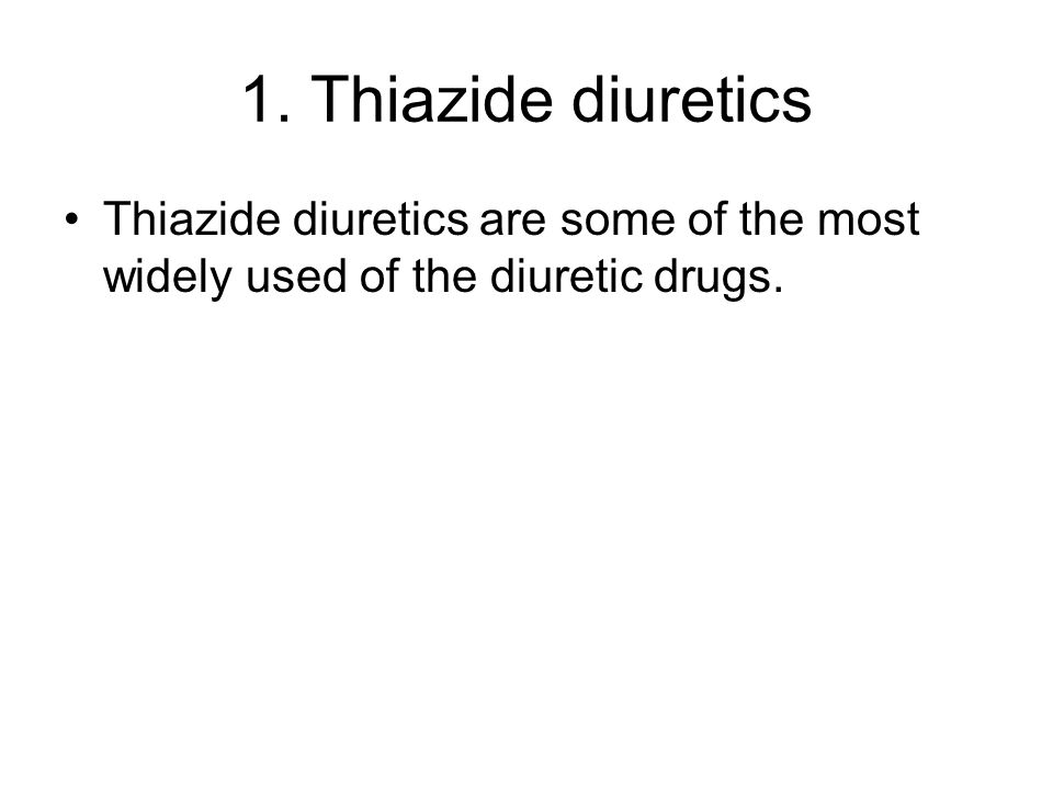 1. Thiazide diuretics Thiazide diuretics are some of the most widely used of the diuretic drugs.