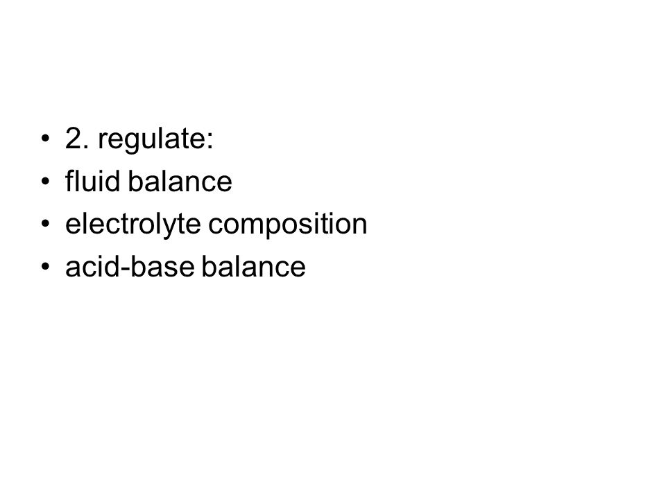 2. regulate: fluid balance electrolyte composition acid-base balance