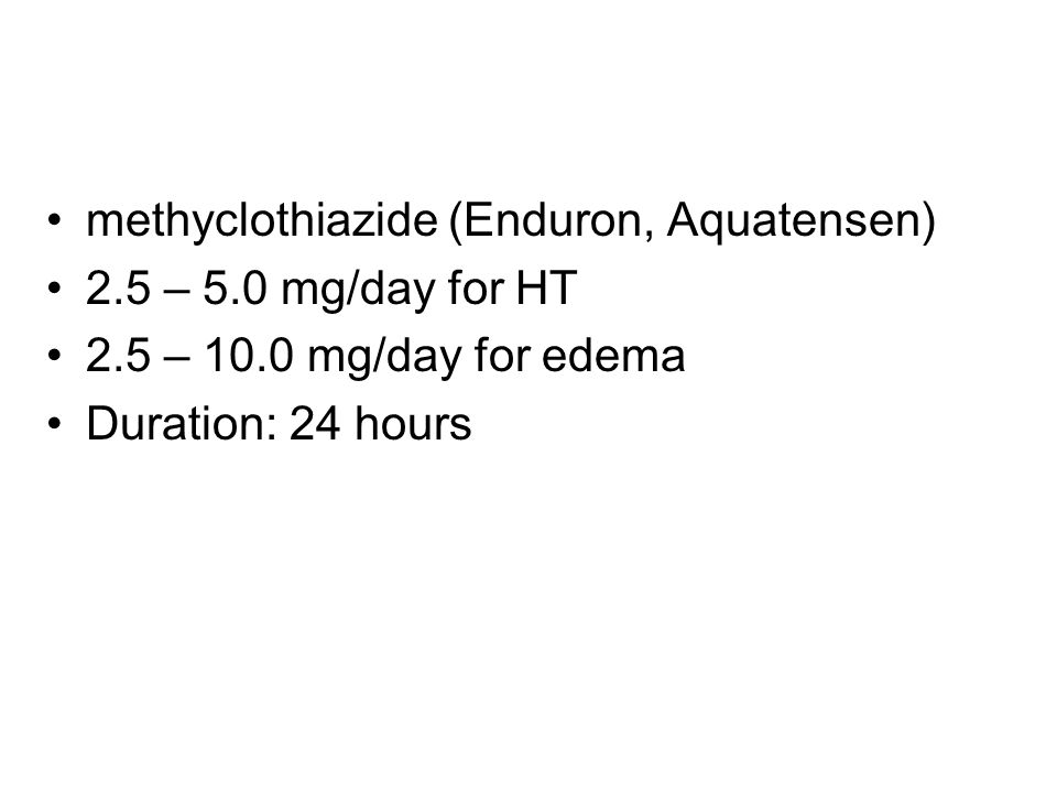 methyclothiazide (Enduron, Aquatensen) 2.5 – 5.0 mg/day for HT 2.5 – 10.0 mg/day for edema Duration: 24 hours