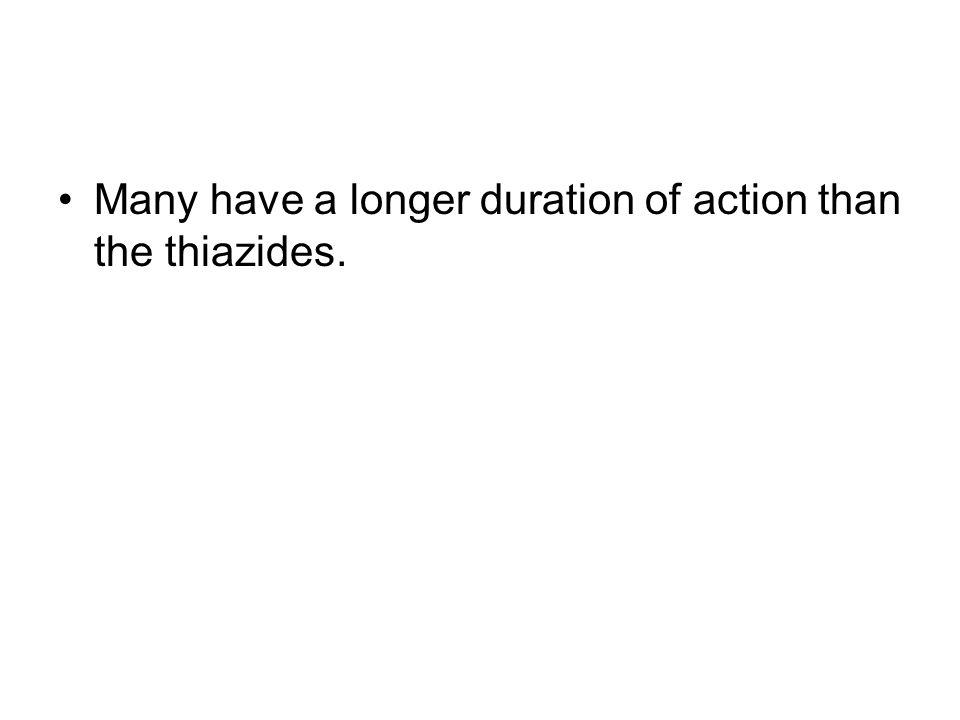 Many have a longer duration of action than the thiazides.
