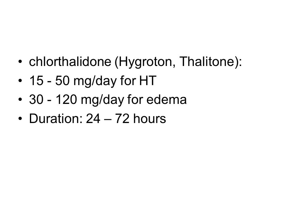 chlorthalidone (Hygroton, Thalitone): 15 - 50 mg/day for HT 30 - 120 mg/day for edema Duration: 24 – 72 hours