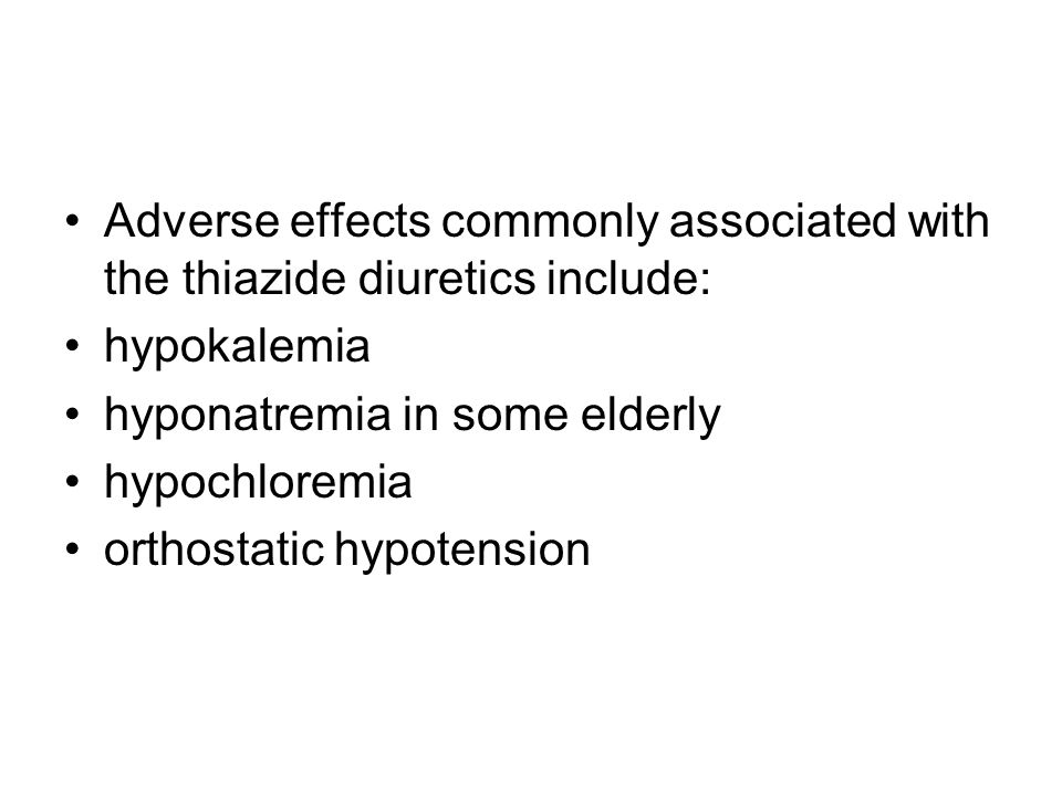 Adverse effects commonly associated with the thiazide diuretics include: hypokalemia hyponatremia in some elderly hypochloremia orthostatic hypotension