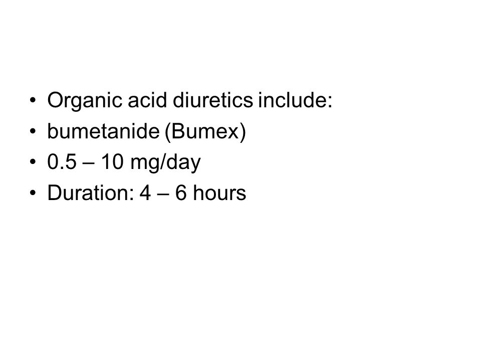 Organic acid diuretics include: bumetanide (Bumex) 0.5 – 10 mg/day Duration: 4 – 6 hours