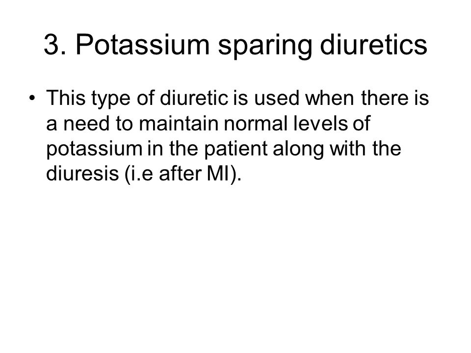 3. Potassium sparing diuretics This type of diuretic is used when there is a need to maintain normal levels of potassium in the patient along with the