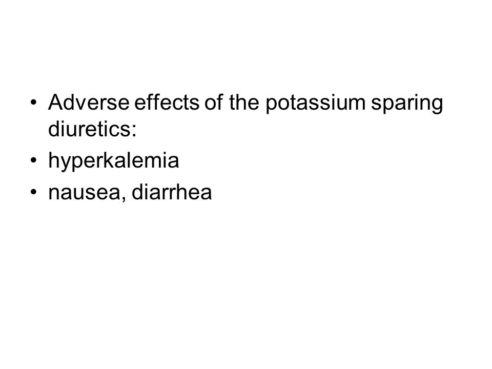 Adverse effects of the potassium sparing diuretics: hyperkalemia nausea, diarrhea