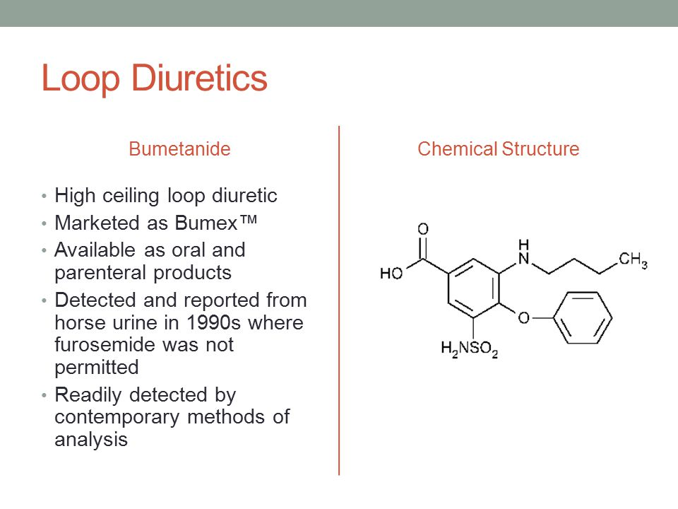 Loop Diuretics Bumetanide High ceiling loop diuretic Marketed as Bumex™ Available as oral and parenteral products Detected and reported from horse urine in 1990s where furosemide was not permitted Readily detected by contemporary methods of analysis Chemical Structure
