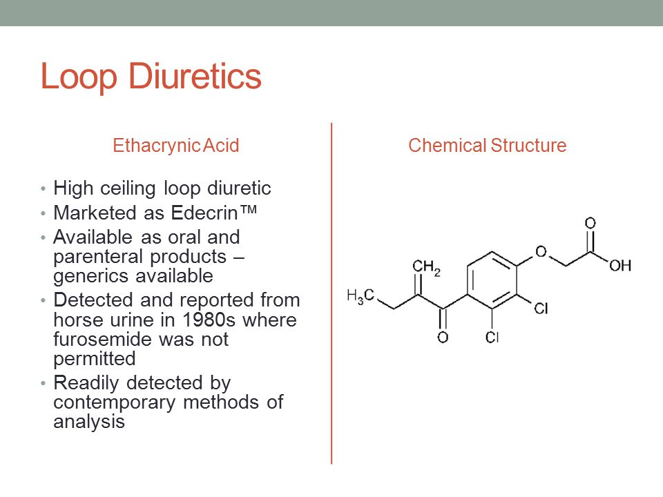 Loop Diuretics Ethacrynic Acid High ceiling loop diuretic Marketed as Edecrin™ Available as oral and parenteral products – generics available Detected and reported from horse urine in 1980s where furosemide was not permitted Readily detected by contemporary methods of analysis Chemical Structure