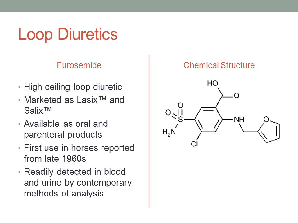 Loop Diuretics Furosemide High ceiling loop diuretic Marketed as Lasix™ and Salix™ Available as oral and parenteral products First use in horses reported from late 1960s Readily detected in blood and urine by contemporary methods of analysis Chemical Structure