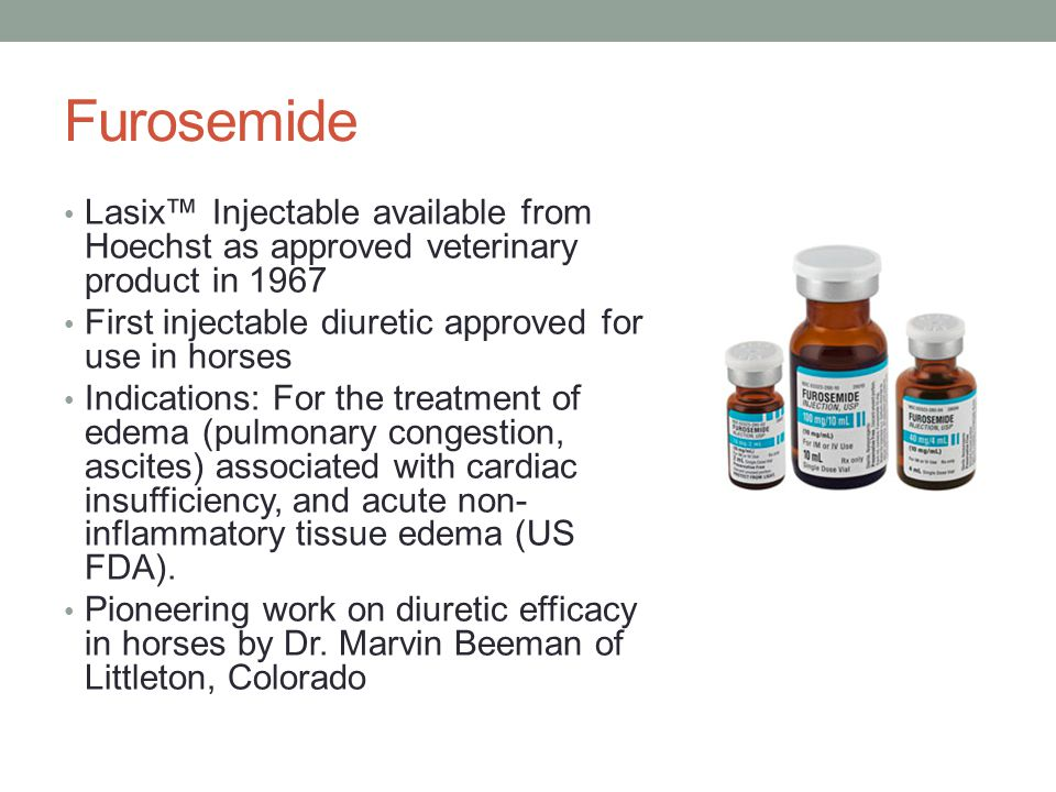 Furosemide Lasix™ Injectable available from Hoechst as approved veterinary product in 1967 First injectable diuretic approved for use in horses Indications: For the treatment of edema (pulmonary congestion, ascites) associated with cardiac insufficiency, and acute non- inflammatory tissue edema (US FDA).
