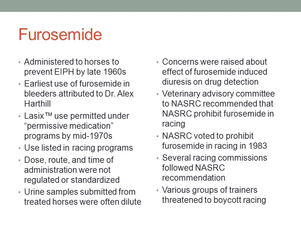 Furosemide The AHC ( Tom Aronson and Rich Rolapps) took the lead in addressing the furosemide impasse They asked the AAEP for a recommended dose, route, and time of administration AAEP specified: IV route only 250 mg total dose 4 hours before racing Fixing the dose led to studies to determine whether samples collected 5-6 hours after dosing were dilute George Maylin and I conducted studies on effects of this dose regimen on detection of drugs and metabolites in urine by TLC methods Results indicated no significant effects on detection of ten drugs Dose, route, and time were fixed based on these studies Various commissions approved furosemide use with dosing restrictions All racing commission had approved Lasix use by 1996