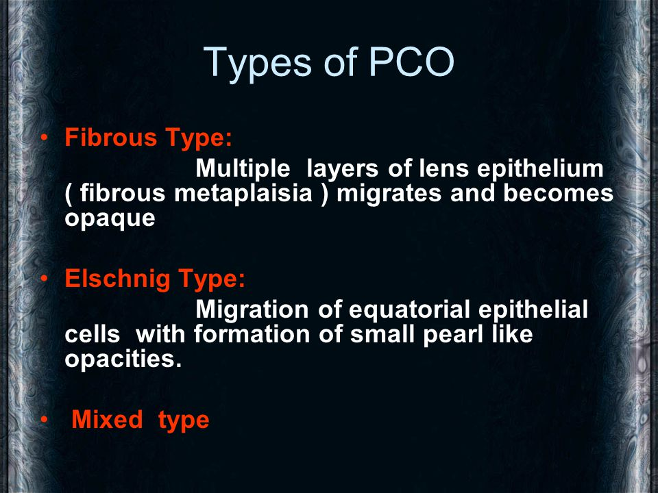 Types of PCO Fibrous Type: Multiple layers of lens epithelium ( fibrous metaplaisia ) migrates and becomes opaque Elschnig Type: Migration of equatori