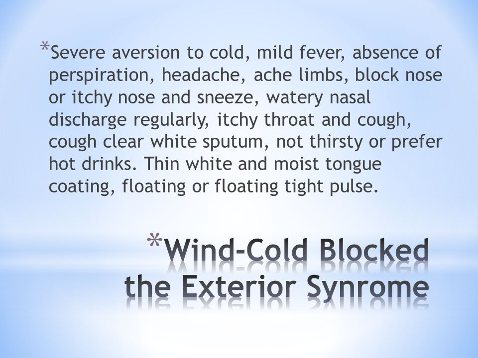 * Severe aversion to cold, mild fever, absence of perspiration, headache, ache limbs, block nose or itchy nose and sneeze, watery nasal discharge regu