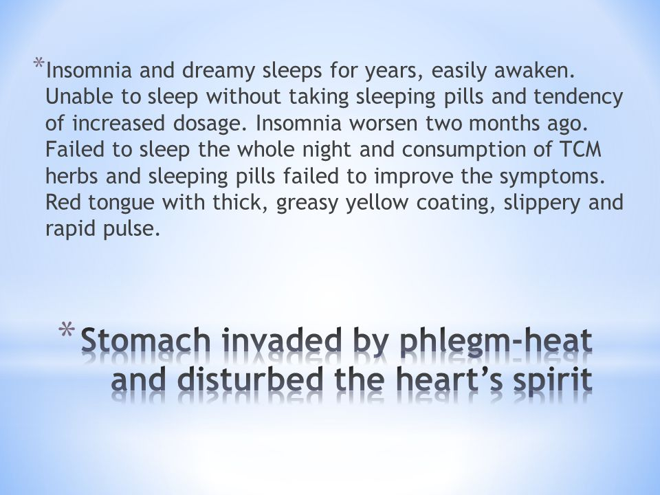 * Insomnia and dreamy sleeps for years, easily awaken. Unable to sleep without taking sleeping pills and tendency of increased dosage. Insomnia worsen