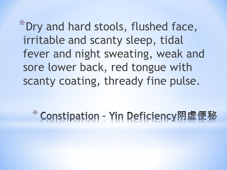 * Dry and hard stools, flushed face, irritable and scanty sleep, tidal fever and night sweating, weak and sore lower back, red tongue with scanty coat