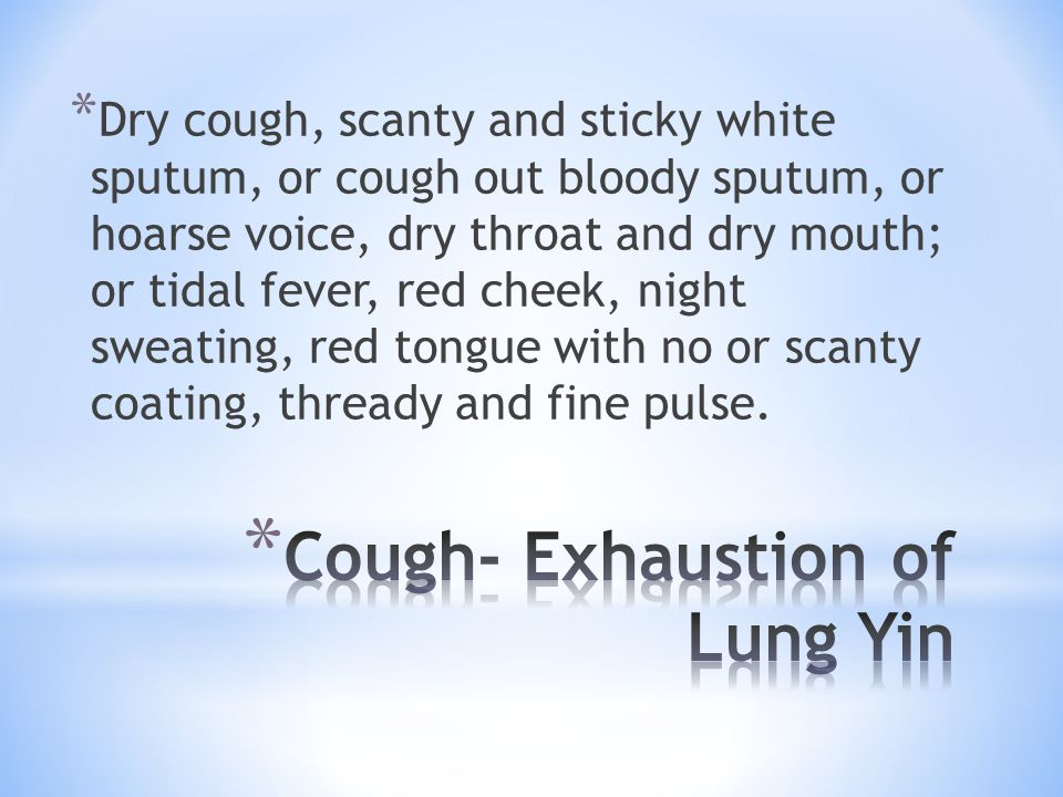 * Dry cough, scanty and sticky white sputum, or cough out bloody sputum, or hoarse voice, dry throat and dry mouth; or tidal fever, red cheek, night s