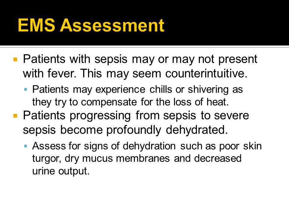  Patients with sepsis may or may not present with fever. This may seem counterintuitive.  Patients may experience chills or shivering as they try to