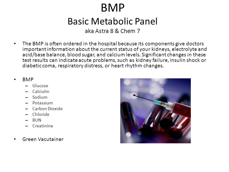 BMP Basic Metabolic Panel aka Astra 8 & Chem 7 The BMP is often ordered in the hospital because its components give doctors important information about the current status of your kidneys, electrolyte and acid/base balance, blood sugar, and calcium levels.