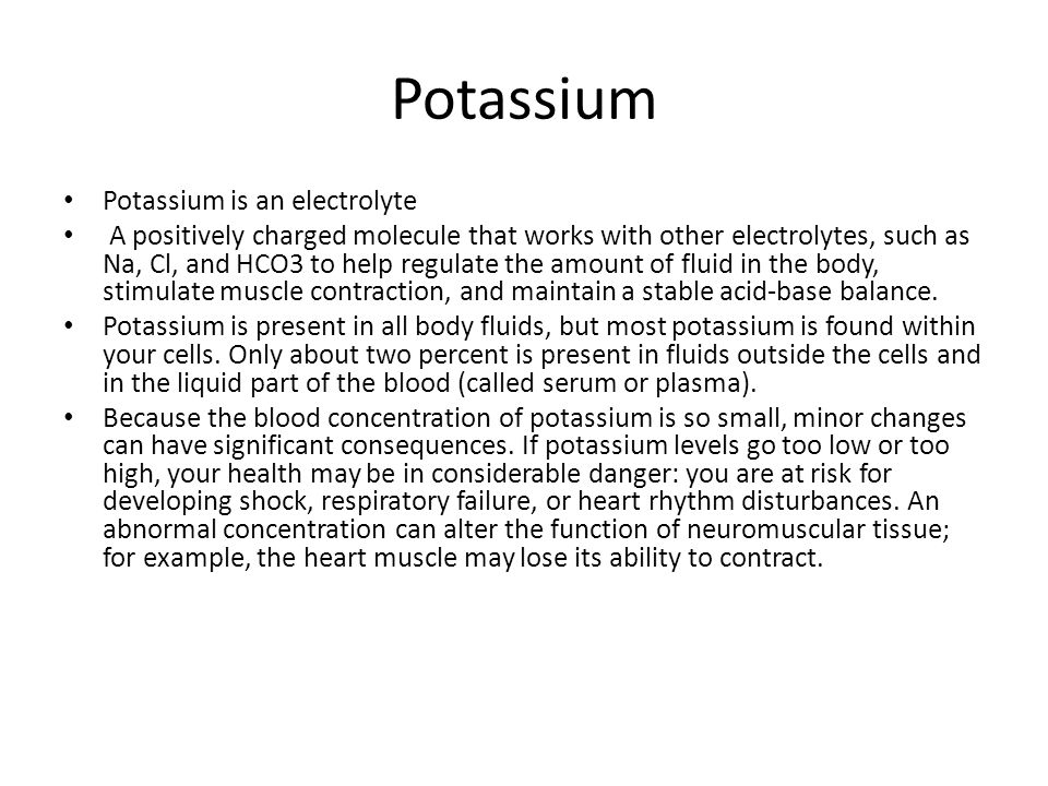Potassium Potassium is an electrolyte A positively charged molecule that works with other electrolytes, such as Na, Cl, and HCO3 to help regulate the amount of fluid in the body, stimulate muscle contraction, and maintain a stable acid-base balance.