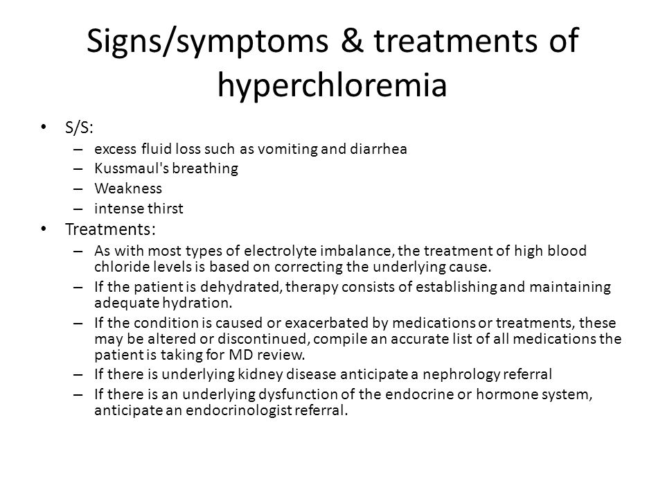 Signs/symptoms & treatments of hyperchloremia S/S: – excess fluid loss such as vomiting and diarrhea – Kussmaul s breathing – Weakness – intense thirst Treatments: – As with most types of electrolyte imbalance, the treatment of high blood chloride levels is based on correcting the underlying cause.