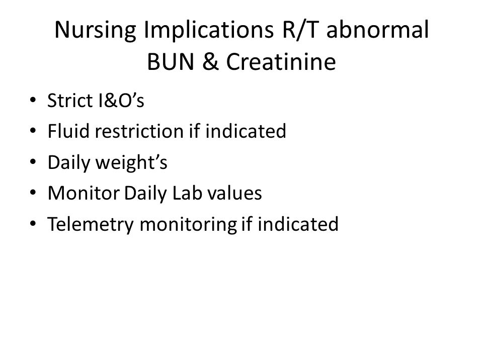 Nursing Implications R/T abnormal BUN & Creatinine Strict I&O's Fluid restriction if indicated Daily weight's Monitor Daily Lab values Telemetry monitoring if indicated