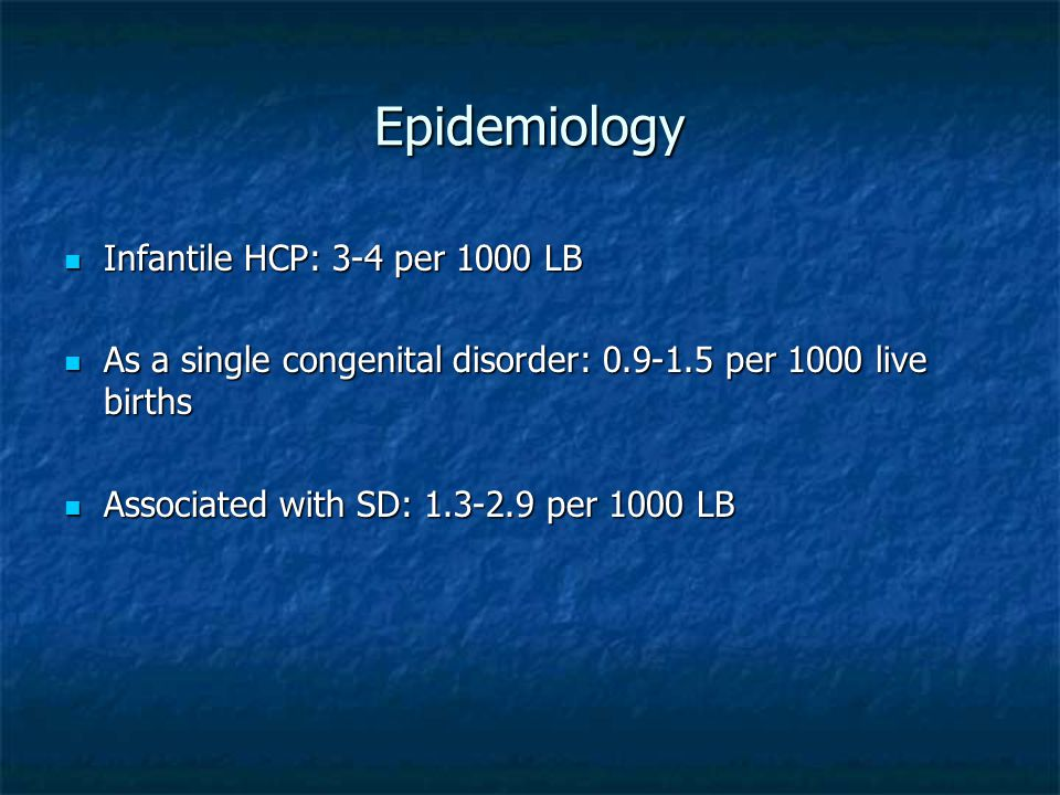 Epidemiology Infantile HCP: 3-4 per 1000 LB Infantile HCP: 3-4 per 1000 LB As a single congenital disorder: 0.9-1.5 per 1000 live births As a single c