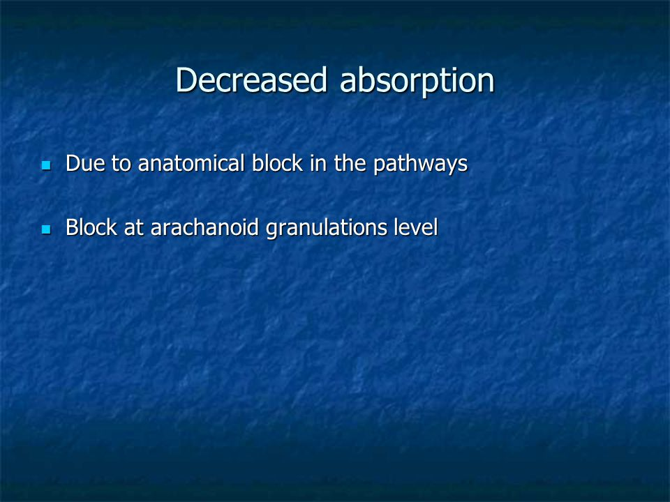 Decreased absorption Due to anatomical block in the pathways Due to anatomical block in the pathways Block at arachanoid granulations level Block at arachanoid granulations level
