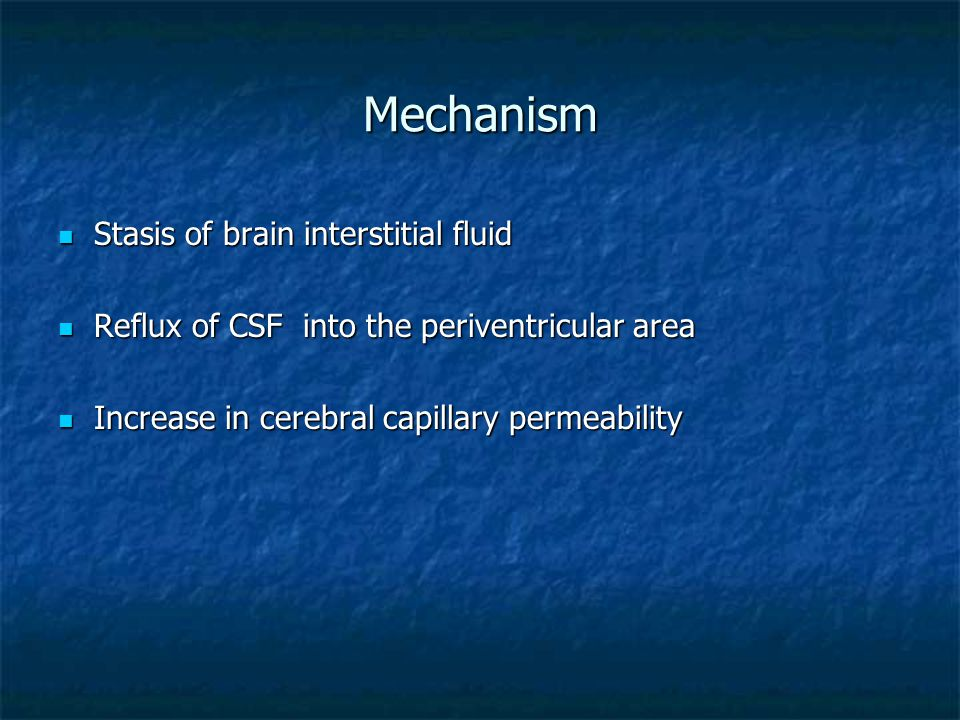 Mechanism Stasis of brain interstitial fluid Stasis of brain interstitial fluid Reflux of CSF into the periventricular area Reflux of CSF into the periventricular area Increase in cerebral capillary permeability Increase in cerebral capillary permeability