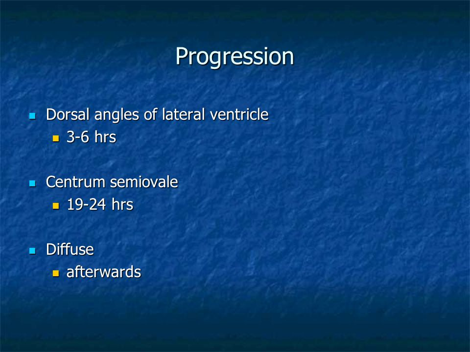 Progression Dorsal angles of lateral ventricle Dorsal angles of lateral ventricle 3-6 hrs 3-6 hrs Centrum semiovale Centrum semiovale 19-24 hrs 19-24 hrs Diffuse Diffuse afterwards afterwards