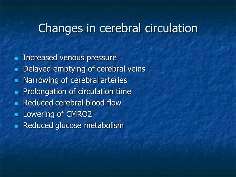 Changes in cerebral circulation Increased venous pressure Increased venous pressure Delayed emptying of cerebral veins Delayed emptying of cerebral veins Narrowing of cerebral arteries Narrowing of cerebral arteries Prolongation of circulation time Prolongation of circulation time Reduced cerebral blood flow Reduced cerebral blood flow Lowering of CMRO2 Lowering of CMRO2 Reduced glucose metabolism Reduced glucose metabolism