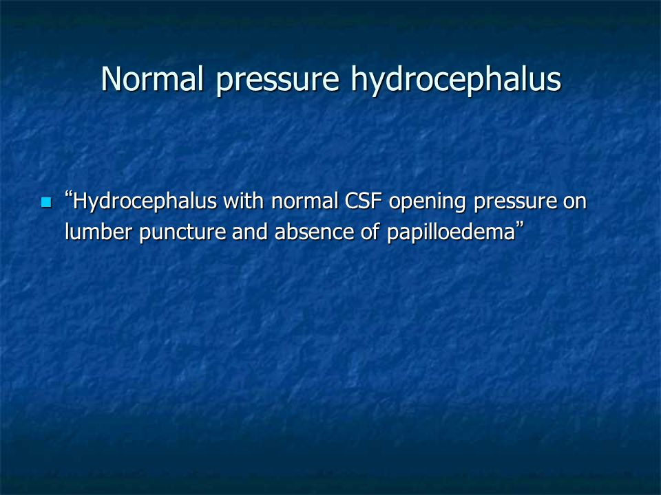 "Normal pressure hydrocephalus "" Hydrocephalus with normal CSF opening pressure on lumber puncture and absence of papilloedema "" "" Hydrocephalus with n"