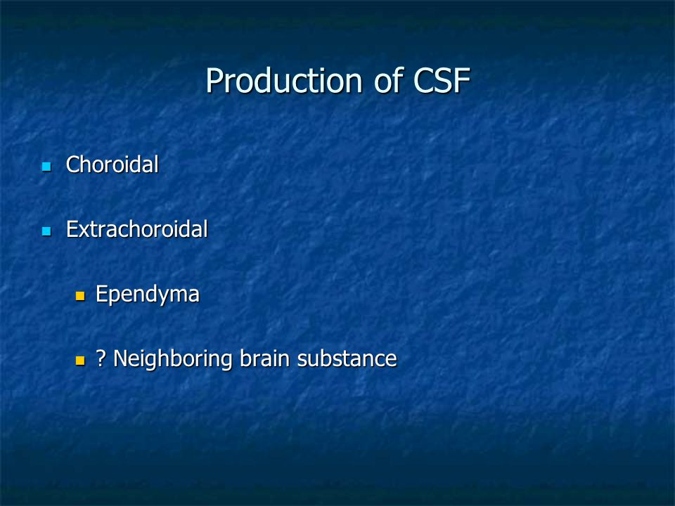 Production of CSF Choroidal Choroidal Extrachoroidal Extrachoroidal Ependyma Ependyma ? Neighboring brain substance ? Neighboring brain substance