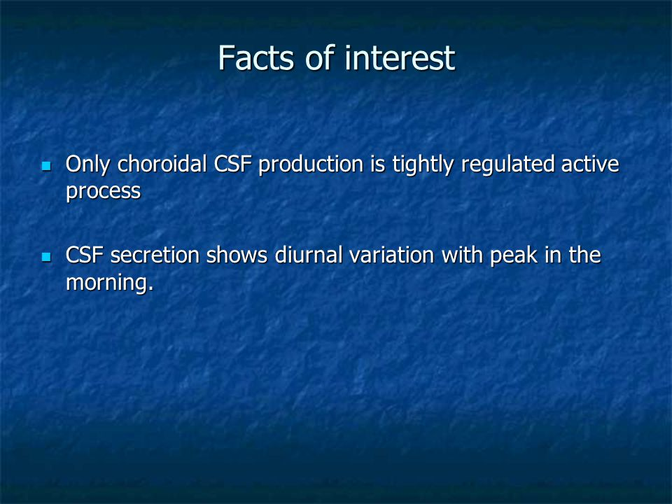 Facts of interest Only choroidal CSF production is tightly regulated active process Only choroidal CSF production is tightly regulated active process CSF secretion shows diurnal variation with peak in the morning.