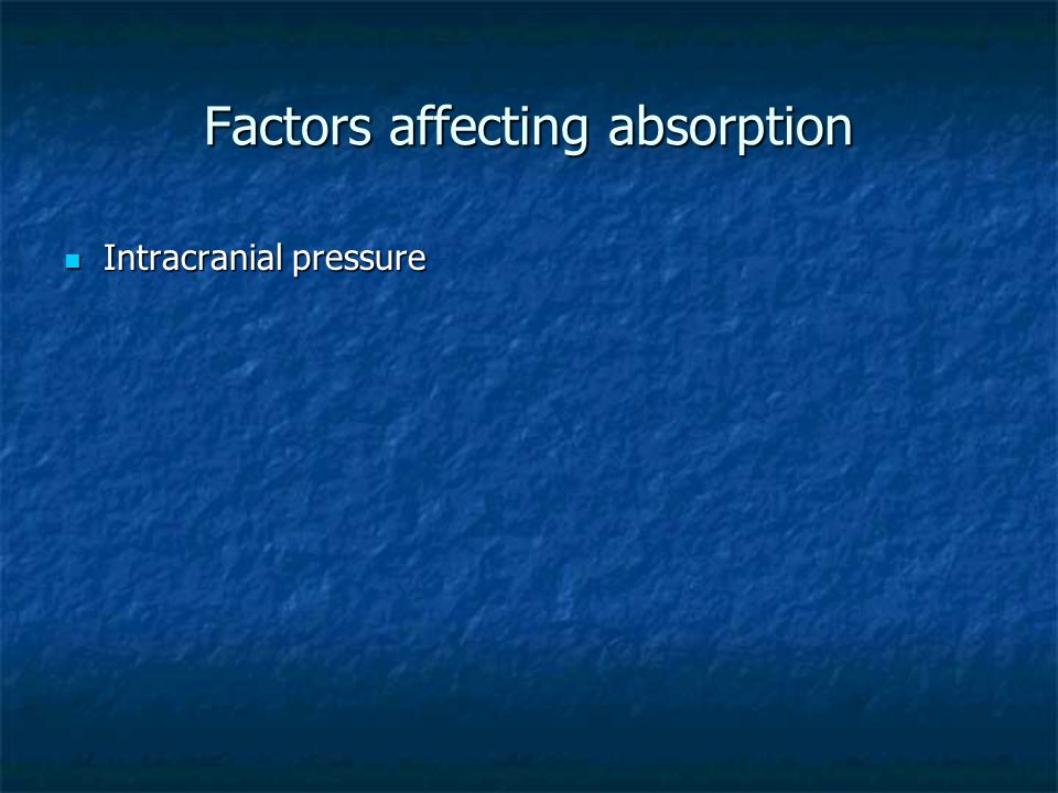 Factors affecting absorption Intracranial pressure Intracranial pressure