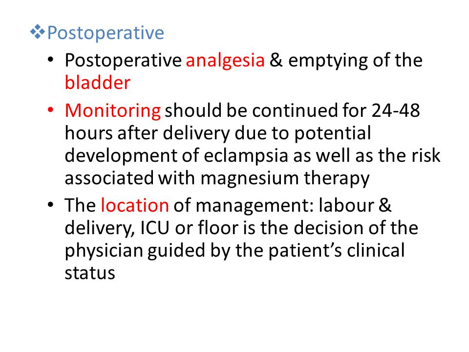  Postoperative Postoperative analgesia & emptying of the bladder Monitoring should be continued for 24-48 hours after delivery due to potential development of eclampsia as well as the risk associated with magnesium therapy The location of management: labour & delivery, ICU or floor is the decision of the physician guided by the patient's clinical status
