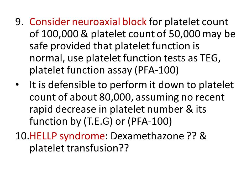 9.Consider neuroaxial block for platelet count of 100,000 & platelet count of 50,000 may be safe provided that platelet function is normal, use platelet function tests as TEG, platelet function assay (PFA-100) It is defensible to perform it down to platelet count of about 80,000, assuming no recent rapid decrease in platelet number & its function by (T.E.G) or (PFA-100) 10.HELLP syndrome: Dexamethazone .