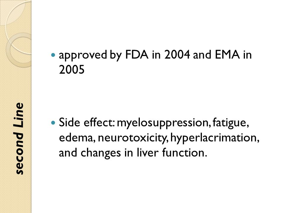approved by FDA in 2004 and EMA in 2005 Side effect: myelosuppression, fatigue, edema, neurotoxicity, hyperlacrimation, and changes in liver function.