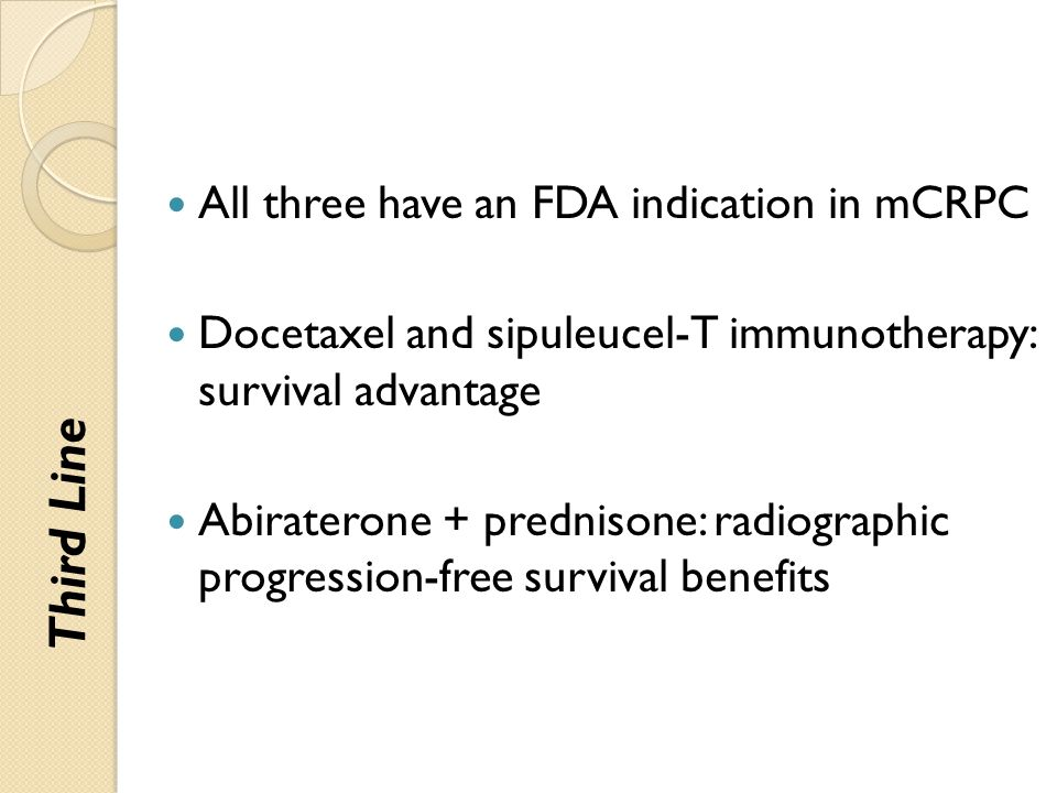 All three have an FDA indication in mCRPC Docetaxel and sipuleucel-T immunotherapy: survival advantage Abiraterone + prednisone: radiographic progress