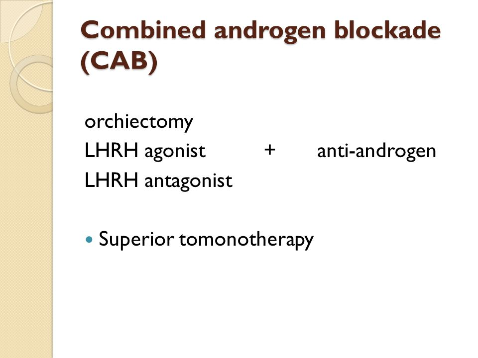 Combined androgen blockade (CAB) orchiectomy LHRH agonist + anti-androgen LHRH antagonist Superior tomonotherapy